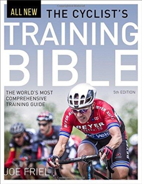 The Cyclist's Training Bible: The World's Most Comprehensive Training Guide by Joe Friel, ISBN: 9781937715823