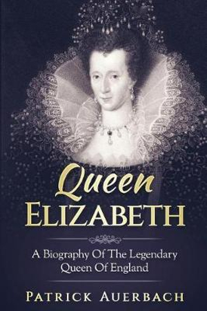 Queen Elizabeth: A Biography Of The Legendary Queen Of England: Volume 1 by Patrick Auerbach, ISBN: 9781548605735