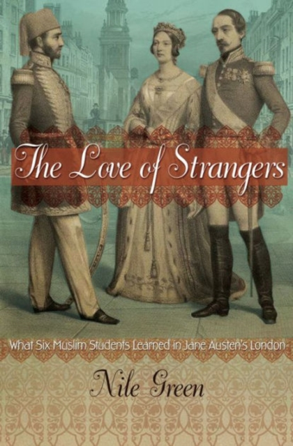 The Love of StrangersWhat Six Muslim Students Learned in Jane Austen... by Nile Green, ISBN: 9780691168326