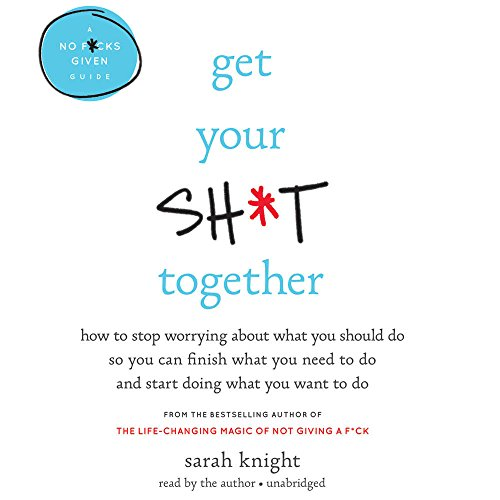 Get Your Sh*t Together: How to Freak Out Less, Accomplish More, and Generally Win at Life: Library Edition