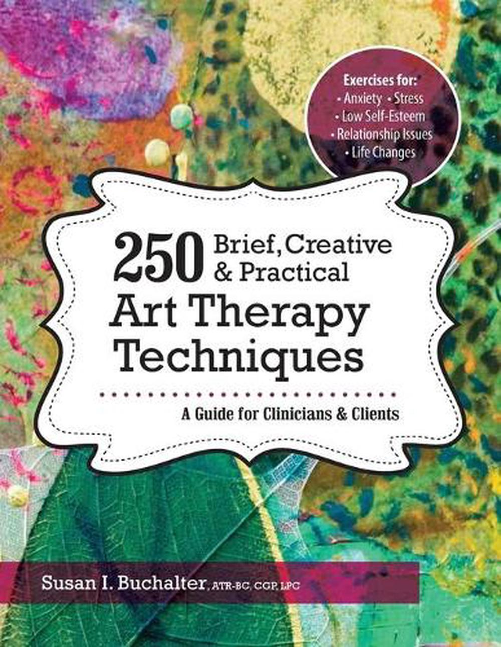 250 Brief, Creative & Practical Art Therapy TechniquesA Guide for Clinicians & Clients