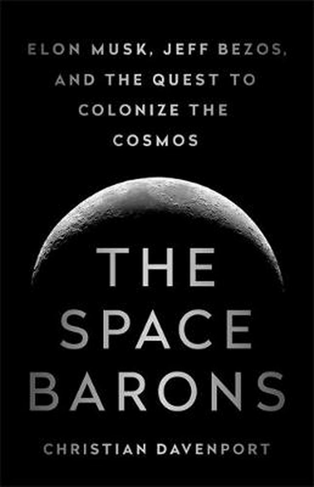 The Space Barons: Jeff Bezos, Elon Musk and the Quest to Colonize the Cosmos