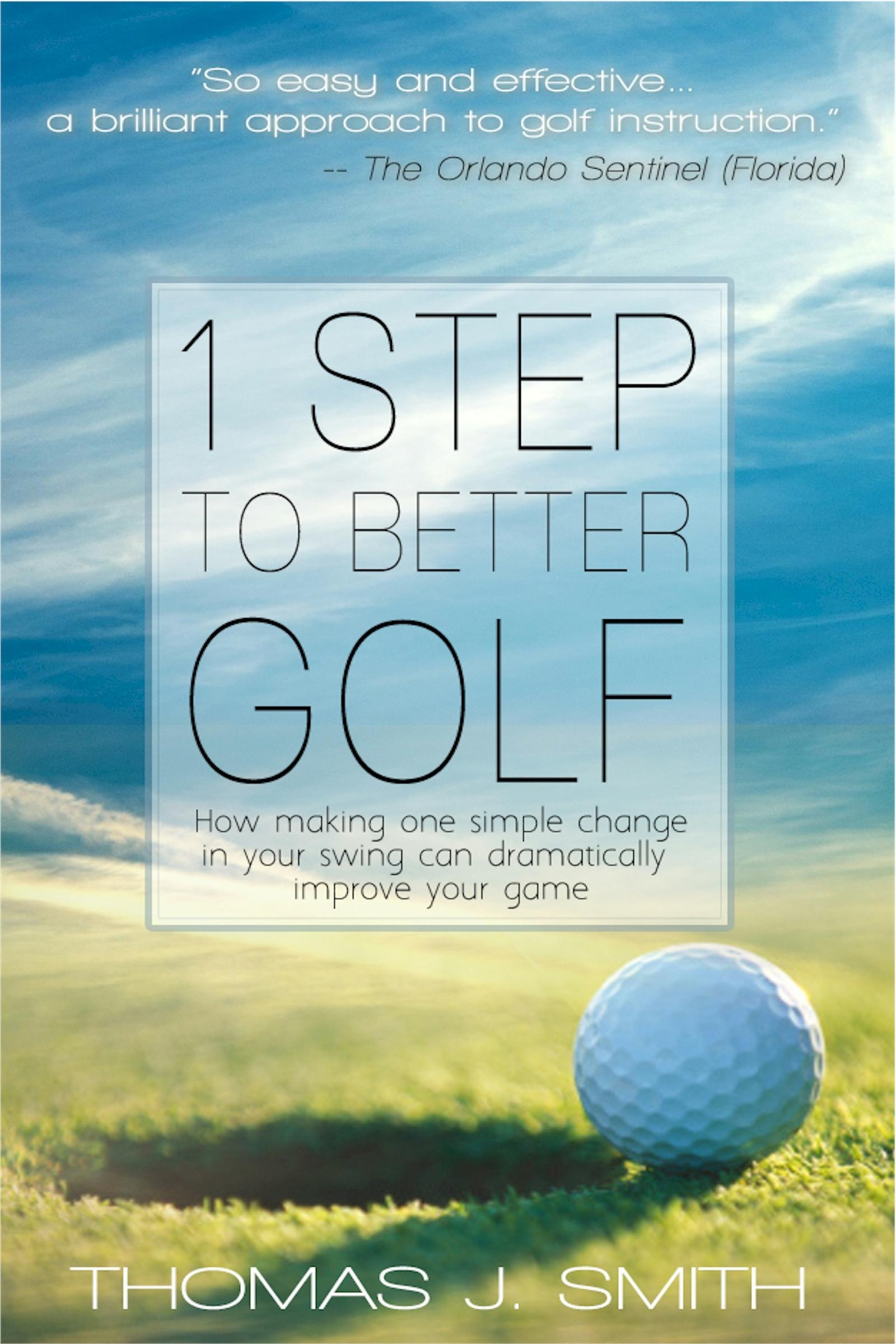 1 Step to Better Golf: How Making One Simple Change in Your Golf Swing Can Dramatically Improve Your Game