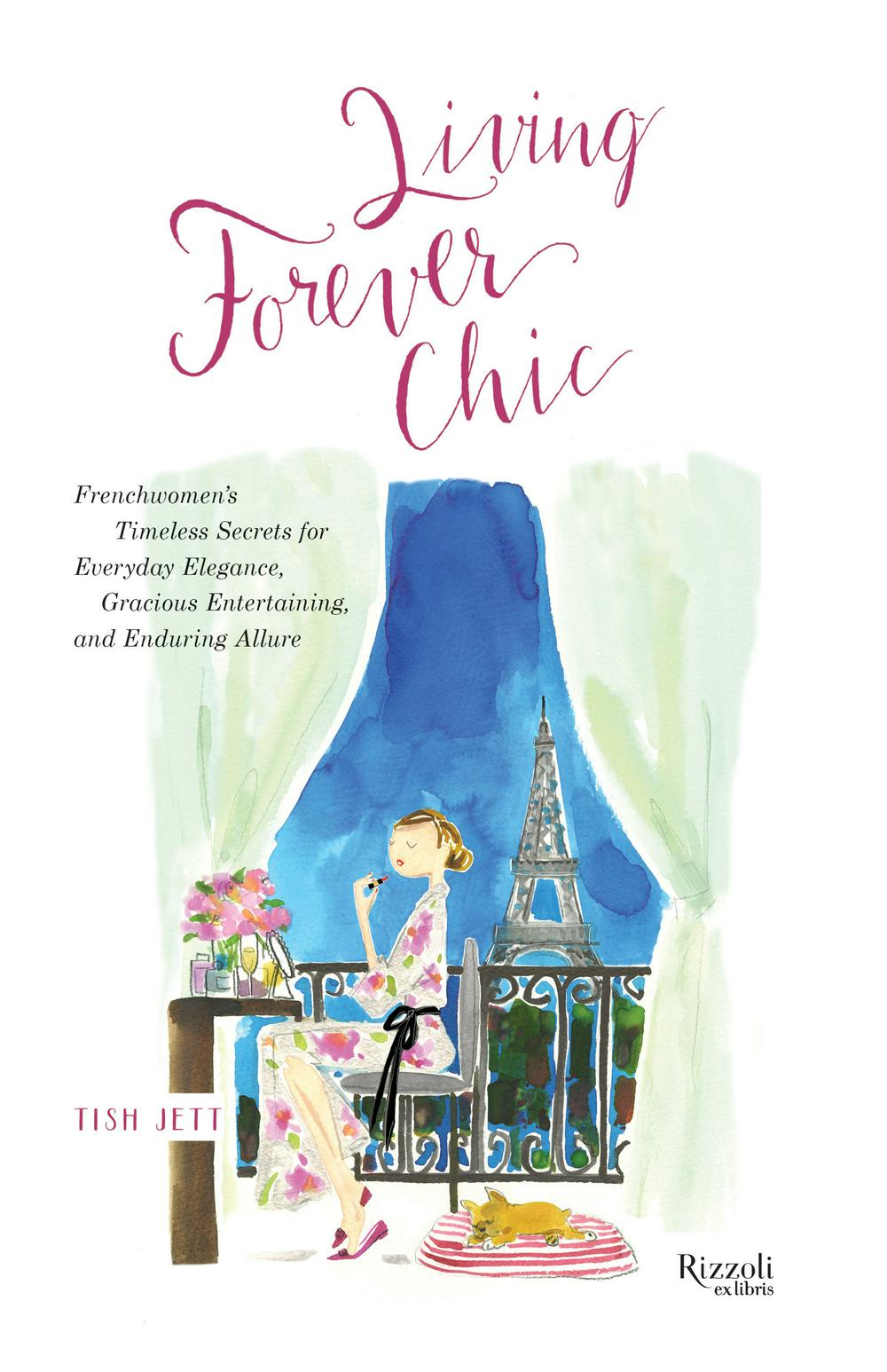 Living Forever Chic: Frenchwomen's Timeless Secrets for Elegant Entertaining, Gracious Homemaking, and Impeccable Style