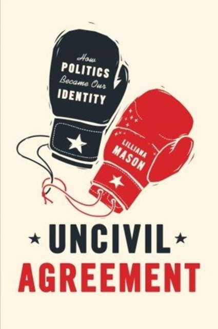 Uncivil AgreementHow Politics Became Our Identity