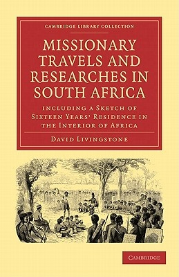 Missionary Travels and Researches in South Africa: including a Sketch of Sixteen Years' Residence in the Interior of Africa (Cambridge Library Collection - Religion)