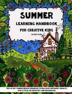 Summer Learning - Handbook For Creative Kids: This 60 Day Summer Bridge Workbook Covers Eight Different Subjects, with a Focus on Creativity and ... History, Nature Study, Art & Sneaky Math) by Sarah Janisse Brown, ISBN: 9781517652951
