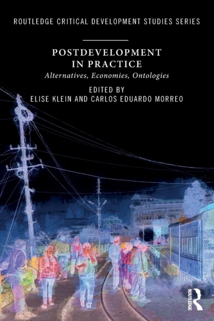 Postdevelopment in Practice: Alternatives, Economies, Ontologies (Routledge Critical Development Studies)