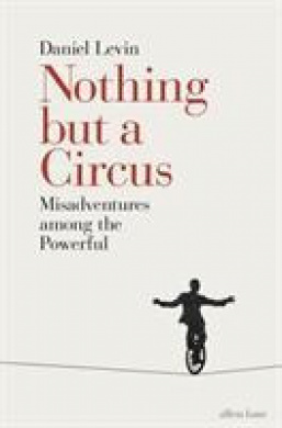 Nothing but a Circus: Misadventures among the Powerful by Daniel Levin, ISBN: 9780241299715