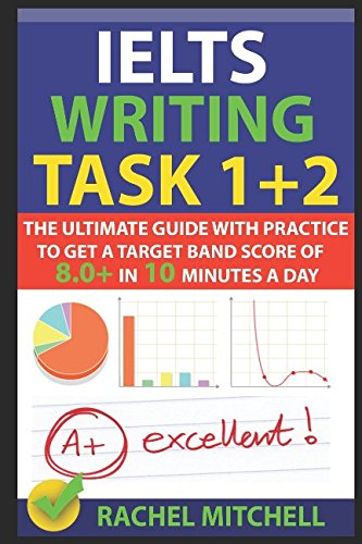 IELTS Writing Task 1 + 2: The Ultimate Guide with Practice to Get a Target Band Score of 8.0+ In 10 Minutes a Day by RACHEL MITCHELL, ISBN: 9781549683381