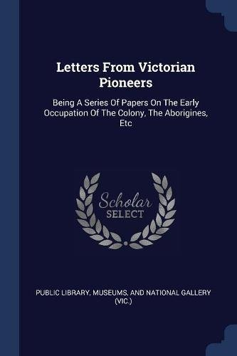 Letters from Victorian PioneersBeing a Series of Papers on the Early Occupatio...