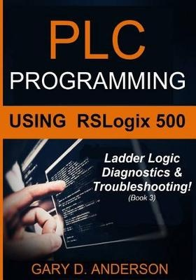 PLC Programming Using RSLogix 500: Ladder Logic Diagnostics & Troubleshooting!: Volume 3 by Gary D. Anderson, ISBN: 9781517594138