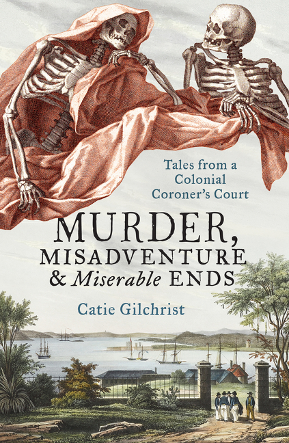 Murder, Misadventure and Miserable EndsTales from a Colonial Coroner'sCourt