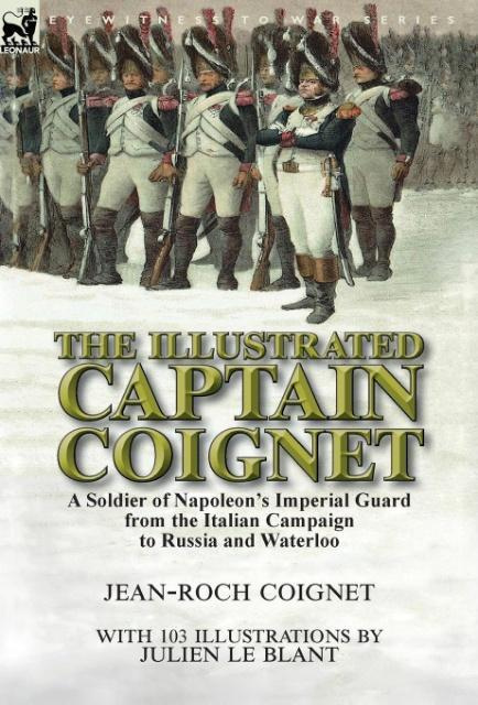 The Illustrated Captain Coignet: A Soldier of Napoleon's Imperial Guard from the Italian Campaign to Russia and Waterloo