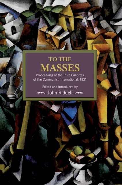 To the Masses: Proceedings of the Third Congress of the Communist International, 1921 : Historical Materialism, Volume 91