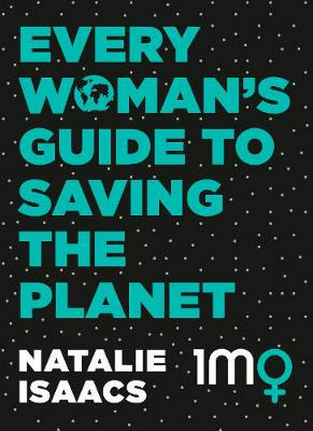 Every Woman's Guide To Saving The Planet by Natalie Isaacs, ISBN: 9780733339677