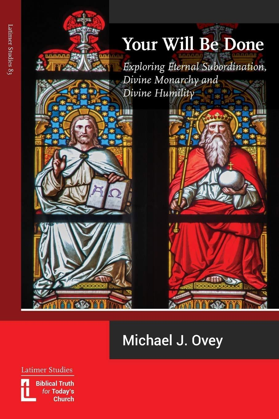 Your Will Be Done: Exploring Eternal Subordination, Divine Monarchy and Divine Humility by Michael J Ovey, ISBN: 9781906327408