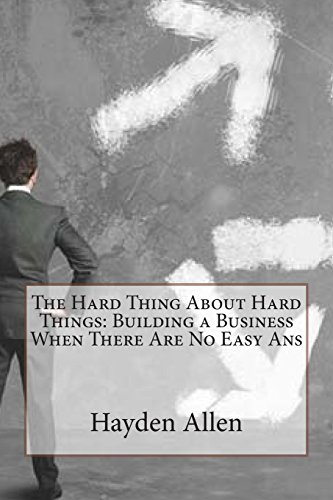 The Hard Thing about Hard ThingsBuilding a Business When There Are No Easy ANS by Hayden a Allen, ISBN: 9781503174313