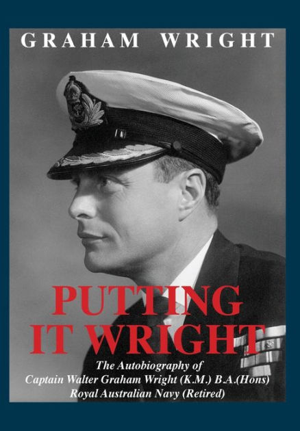 Putting It Wright: The Autobiography of Captain Walter Graham Wright (K.M.) B.A.(Hons) Royal Australian Navy (Retired)