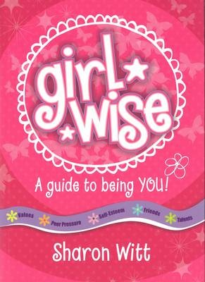 Girl Wise: A guide to being you by Sharon Witt, ISBN: 9781860249143