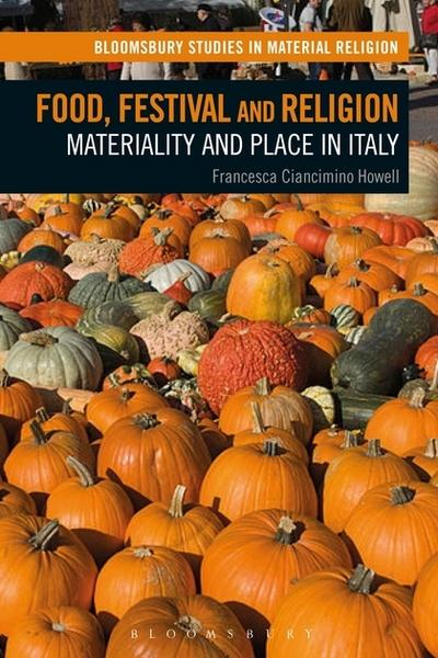 Food, Festival and Religion: Materiality and Place in Italy (Bloomsbury Studies in Material Religion) by Francesca Ciancimino Howell, ISBN: 9781350020863