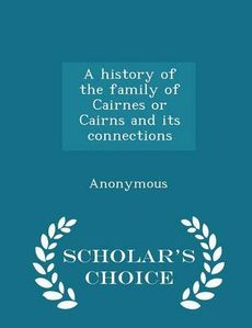 A history of the family of Cairnes or Cairns and its connections - Scholar's Choice Edition