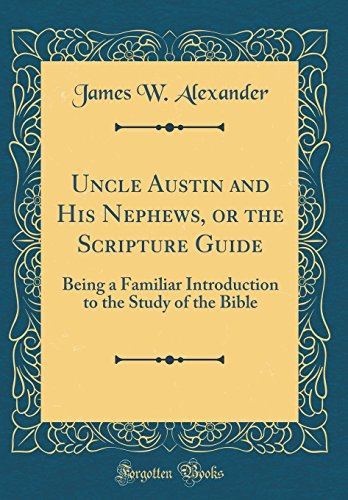 Uncle Austin and His Nephews, or the Scripture Guide: Being a Familiar Introduction to the Study of the Bible (Classic Reprint)