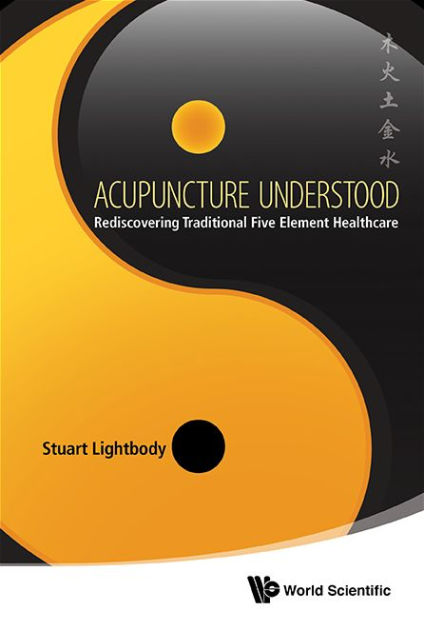 Acupuncture Understood: Rediscovering Traditional 5 Element Healthcare