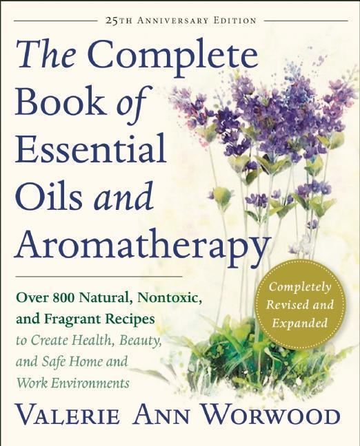 The Complete Book of Essential Oils and Aromatherapy: Over 800 Natural, Nontoxic, and Fragrant Recipes to Create Health, Beauty, and Safe Home and Wor by Valerie Ann Worwood, ISBN: 9781577311393