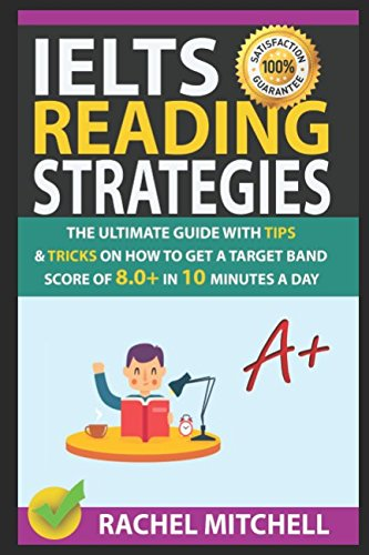 IELTS Reading Strategies: The Ultimate Guide with Tips and Tricks on How to Get a Target Band Score of 8.0+ in 10 Minutes a Day by Rachel Mitchell, ISBN: 9781973427582