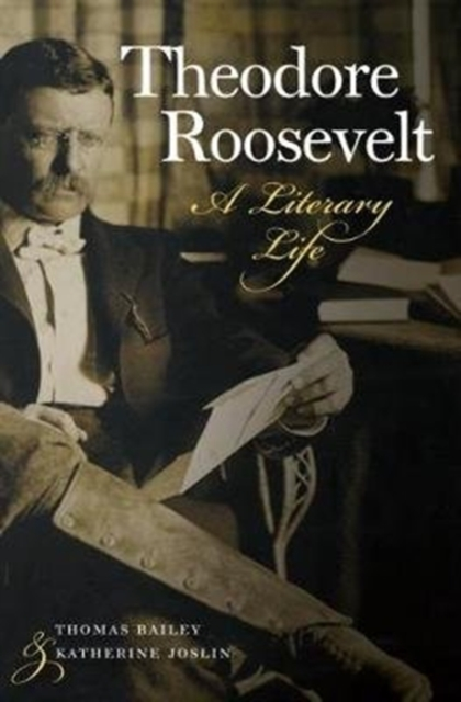 Theodore Roosevelt: A Literary Life by Thomas Cullen Bailey, ISBN: 9781512601664