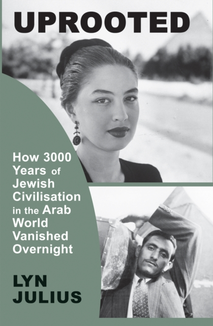 Uprooted: How 3000 Years of Jewish Civilization in the Arab World Vanished Overnight by Lyn Julius, ISBN: 9781910383667