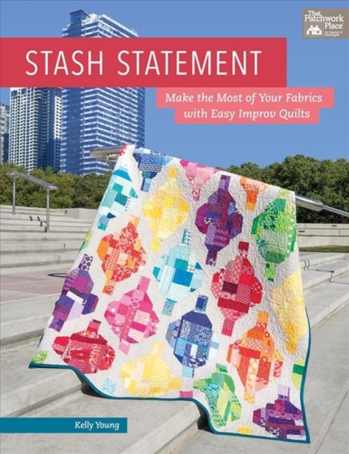 Stash StatementMake the Most of Your Fabrics with Easy Improv ...
