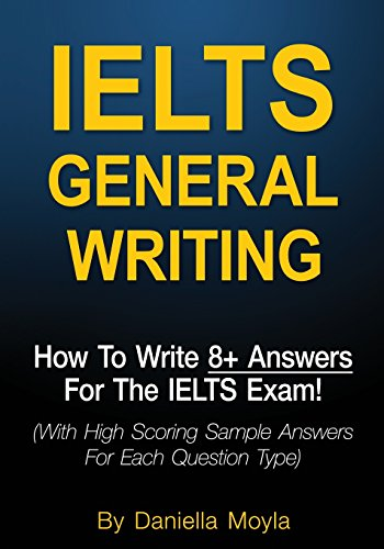 IELTS General Writing: How To Write 8+ Answers For The IELTS Exam! (With High Scoring Sample Answers For Each Question Type) by Daniella Moyla, ISBN: 9781542843805