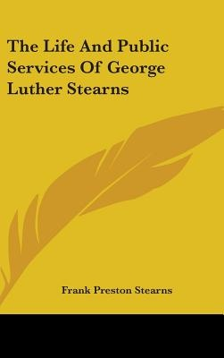 The Life and Public Services of George Luther Stearns by Frank Preston Stearns, ISBN: 9780548253915