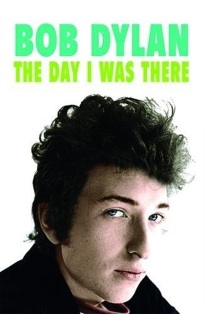Bob Dylan - The Day I Was There: Over 300 fans, friends and colleagues tell their stories of seeing, knowing and working with Bob Dylan