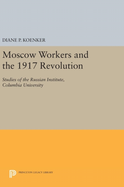 Moscow Workers and the 1917 RevolutionStudies of the Russian Institute, Columbia Univ...