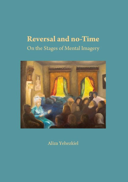 Reversal and no-Time: On the Stages of Mental Imagry by Aliza Liza Yehezkiel, ISBN: 9781536927030