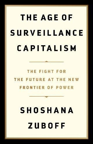 The Age of Surveillance Capitalism: The Fight for the Future at the New Frontier of Power by Professor Shoshana Zuboff, ISBN: 9781781257098
