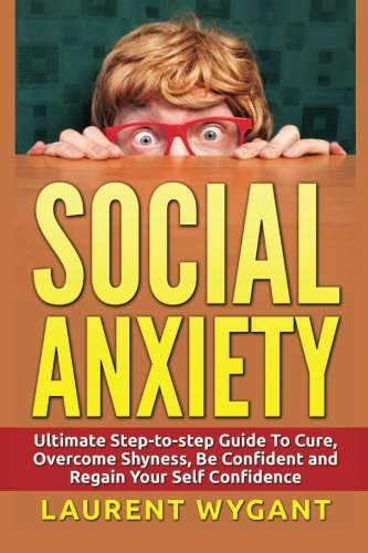 Social Anxiety: Ultimate Step-to-step Guide To Cure, Overcome Shyness, Be Confident and Regain Your Self Confidence (Disorder, Workbook, Relief, ... Solution, Zen, social anxiety, shyness) by Laurent Wygant, ISBN: 9781523282197
