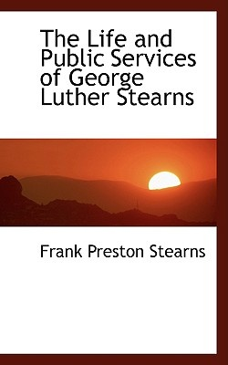 The Life and Public Services of George Luther Stearns by Frank Preston Stearns, ISBN: 9780559560903