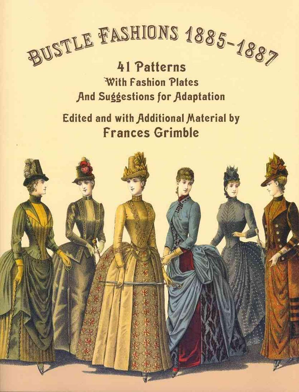 Bustle Fashions 1885-1887: 41 Patterns with Fashion Plates and Suggestions for Adaptation