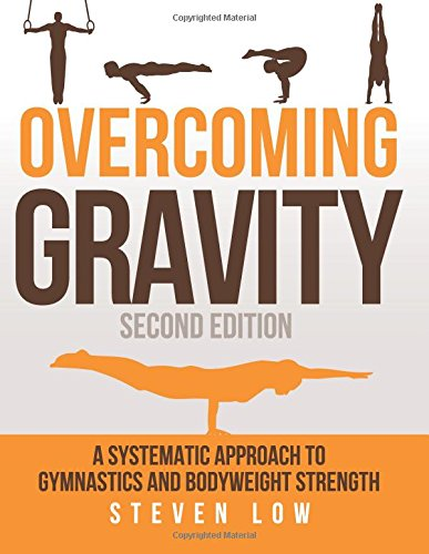 Overcoming Gravity: A Systematic Approach to Gymnastics and Bodyweight Strength (Second Edition) by Steven Low, ISBN: 9780990873853