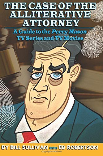 The Case of the Alliterative Attorney: Guide to the Perry Mason TV Series and TV Movies by Bill Sullivan, ISBN: 9781517356767