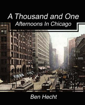 A Thousand and One Afternoons in Chicago by Ben Hecht, ISBN: 9781604246902