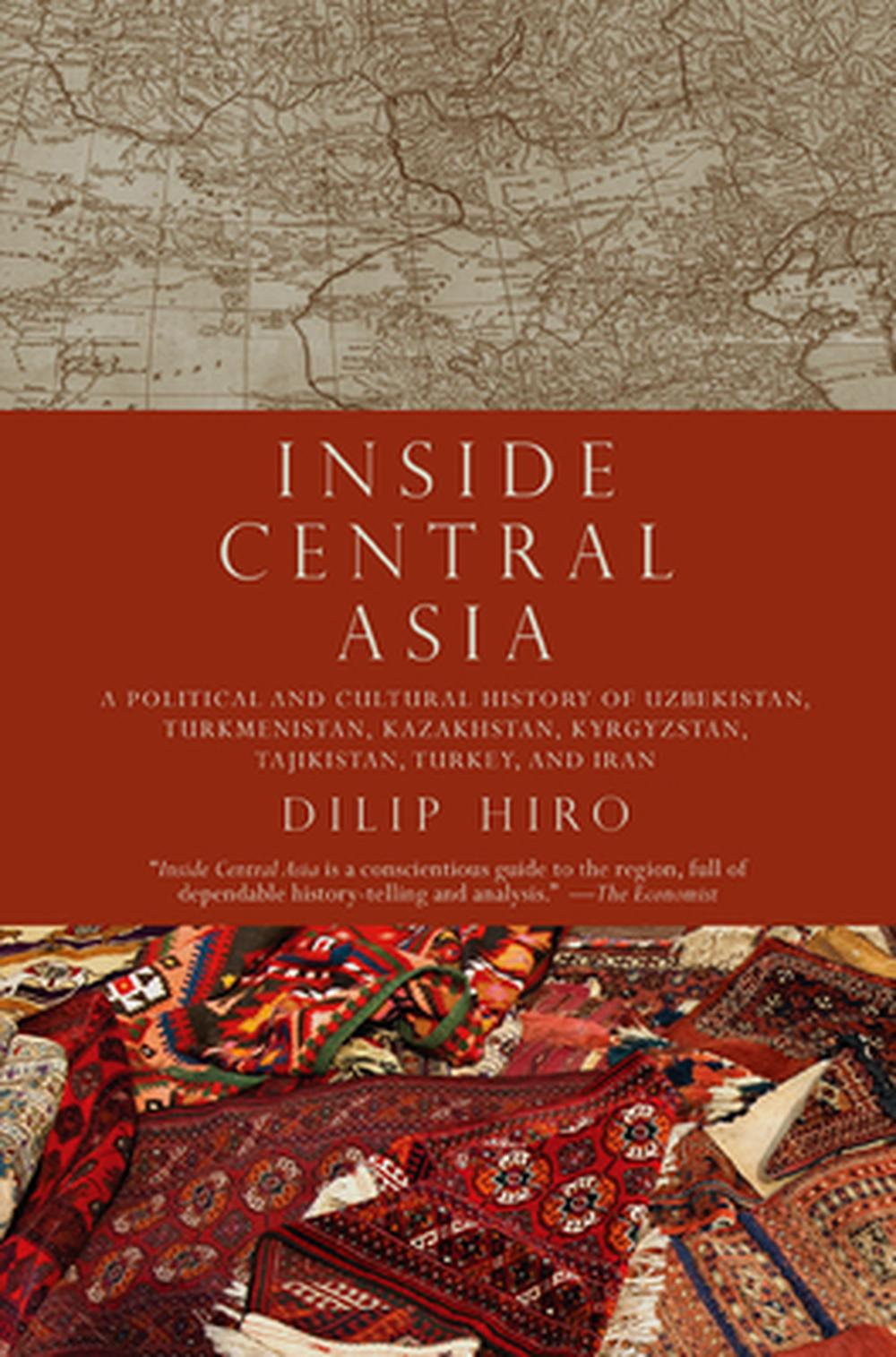 Inside Central Asia: A Political and Cultural History of Uzbekistan, Turkmenistan, Kazakhstan, Kyrgyzstan, Tajikistan, Turkey, and Iran by Dilip Hiro, ISBN: 9781590203330