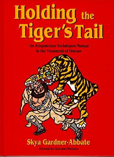 Holding the Tiger's Tail: An Acupuncture Techniques Manual in the Treatment of Disease