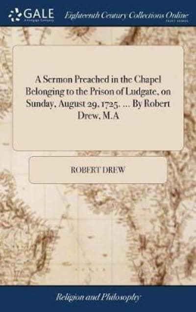 A Sermon Preached in the Chapel Belonging to the Prison of Ludgate, on Sunday, August 29, 1725. By Robert Drew, M.A