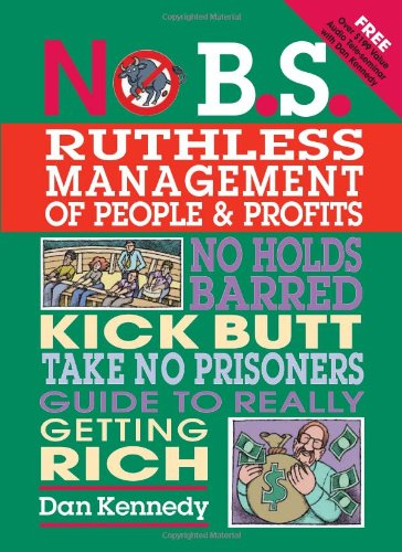 No B.S. Ruthless Management of People and Profits: The Ultimate, No Holds Barred, Kick Butt, Take No Prisoners Guide to Really Getting Rich