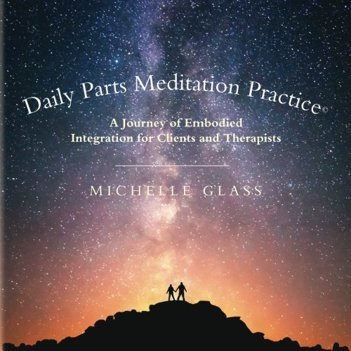 Daily Parts Meditation Practice©: A Journey of Embodied Integration for Clients and Therapists
